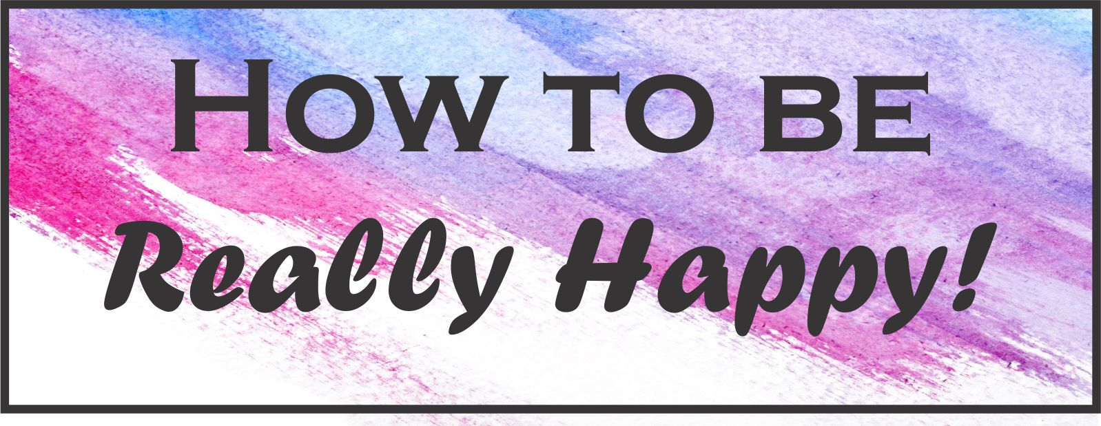 How To Be Really Happy!